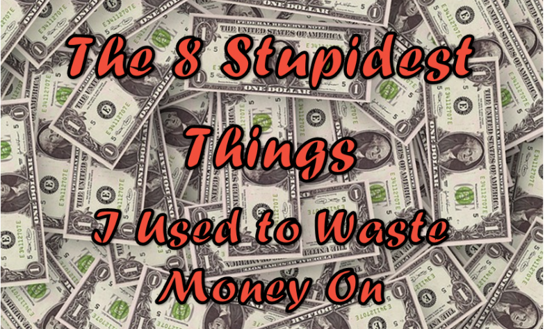 The Eight Stupidest Things I Used to Waste Money On